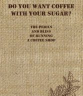 Do You Want Coffee with Your Sugar?: The Perils and Bliss of Running a Coffee Shop