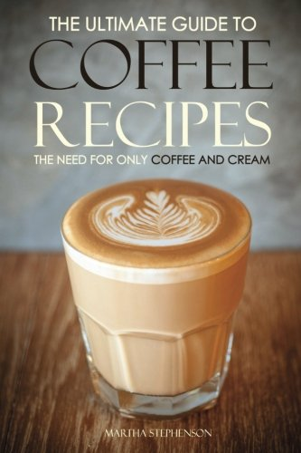 The Ultimate Guide to Coffee Recipes - The Need for Only Coffee and Cream: Over 25 Coffee Recipes Free!