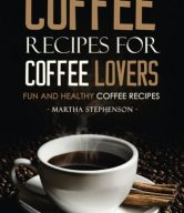 Coffee Recipes for Coffee Lovers - Fun and Healthy Coffee Recipes: Hot and Iced Coffee Recipes to Enjoy Year Round