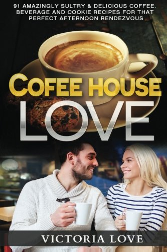 Coffee House Love!: 91 Amazingly Sultry & Delicious Coffee, Beverage and Cookie Recipes For Perfect Afternoon Rendezvous (Cookbooks Best Sellers ) (Volume 1)